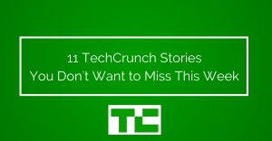11 TechCrunch Stories You Don't Want to Miss This Week